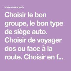 Choisir le bon groupe, le bon type de siège auto. Choisir de voyager dos ou face à la route. Choisir en fonction de son budget ou de sa voiture !