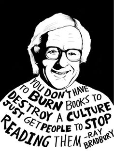 You don't have to burn books to destroy a culture; just get people to stop reading them. -Ray Bradbury (Writer. USA, 1920-2012). A fantasy, science fiction, horror and mystery fiction writer. Best known for 'Fahrenheit 451' (1953),  'The Martian Chronicles' (1950) and 'The Illustrated Man' (1951), Bradbury was one of the most celebrated 20th-century American writers.