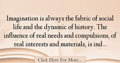 The most popular Simone Weil Quotes About History - 34208 : Imagination is always the fabric of social life and the dynamic of history. The influence of real needs and compulsions, of real interests and materials, : Best History Quotes History Quotes, Life, History, Historical Quotes