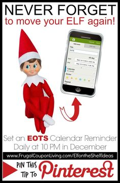 Never Forget to Move Your Elf on the Shelf Again. Elf on the Shelf Tip: Set a calendar reminder daily on your smart phone at 10 PM (or whatever time you choose.) Use an acronym like EOTS so the kids don't understand what it means. This tip and daily funny Elf on the Shelf Ideas as well as FREE printable christmas and elf notes on Frugal Coupon Living.