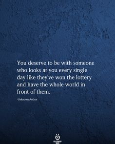 You deserve to be with someone who looks at you every single day like they've won the lottery and have the whole world in front of them. True Love Quotes, Love Quotes For Him, Crush Quotes, Life Quotes, Friend Quotes, Happy Quotes, Quotes Quotes, Meaningful Quotes, Inspirational Quotes