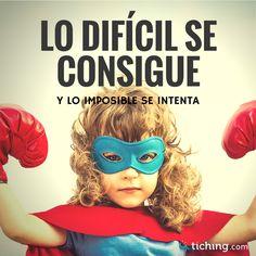 """No hay nada imposible: """"Lo difícil se consigue y lo imposible se intenta""""."""