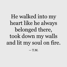He walked into my heart like he always belonged there, took down my walls and lit my soul on fire. quotes for him deep soulmate 50 Boyfriend Quotes to Help You Spice Up Your Love - TheLoveBits Love Quotes For Boyfriend Romantic, Love Quotes For Him Deep, Soulmate Love Quotes, Love Yourself Quotes, New Boyfriend Quotes, Love You Always Quotes, Love Soul Quotes, Romantic Memes For Him, Quotes About Boyfriends