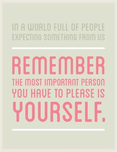 Remember the most important person you have to please is yourself.