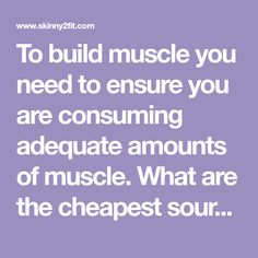To build muscle you need to ensure you are consuming adequate amounts of muscle. What are the cheapest sources of protein?