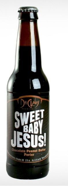Sweet Baby Jesus! the beer... chocolate peanut butter porter... sounds yummy.
