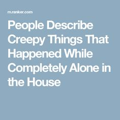 People Describe Creepy Things That Happened While Completely Alone in the House