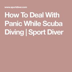 How To Deal With Panic While Scuba Diving | Sport Diver