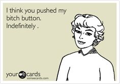 Funny Cry for Help Ecard: I think you pushed my bitch button. Indefinitely .