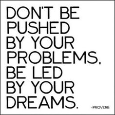 Don't be pushed by your problems. I like that! #PersonalLeadership #Women #GKMTNconsults
