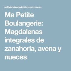 Ma Petite Boulangerie: Magdalenas integrales de zanahoria, avena y nueces