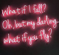 What if I fall? Oh, but my darling what if you fly?