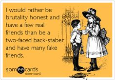 I+would+rather+be+brutality+honest+and+have+a+few+real+friends+than+be+a+two-faced+back-staber+and+have+many+fake+friends.