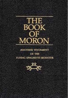 Atheism, Religion, God is Imaginary, Flying Spaghetti Monster. The Book of Moron. Another Testament of the Flying Spaghetti Monster. - Be careful what you believe in. I personally believe in a God. Prayer works very well for me. Religion Humor, Atheist Religion, Atheist Humor, Mormon Religion, Book Of Mormon, Ex Mormon, Flying Spaghetti Monster, Athiest, Spirituality