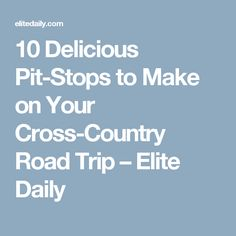 10 Delicious Pit-Stops to Make on Your Cross-Country Road Trip – Elite Daily