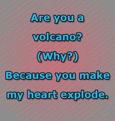 Are you a volcano?) Because you make my heart explode. Heart Exploding, Funny Questions, You Make Me, Volcano, Volcanoes
