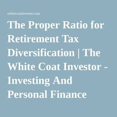 The Proper Ratio for Retirement Tax Diversification | The White Coat Investor - Investing And Personal Finance Information For Physicians, Dentists, Residents, Students, And Other Highly-Educated Busy Professionals