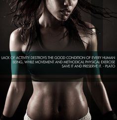 Lack of activity destroys the good condition of every human being, while movement and methodical physical exercise save it and preserve it. - Plato