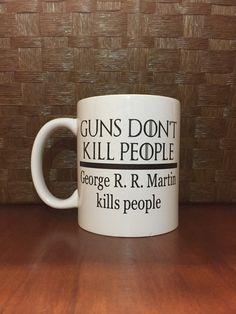 Guns don't kill people, George R.R. Martin kills people! Game Of Thrones mug.