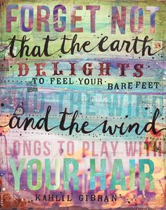 Forget not that the earth delights to feel your bare feet, and the wind longs to play with your hair. - Kahlil Gibran The Earth Delights The Words, Collage Techniques, Kahlil Gibran, Typography Inspiration, Vintage Paper, Inspire Me, Quote Of The Day, Quotes To Live By, Favorite Quotes