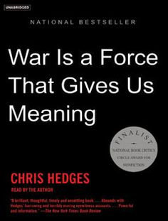 WAR IS A FORCE THAT GIVES US MEANING by Chris Hedges - this puts a lot in perspective.