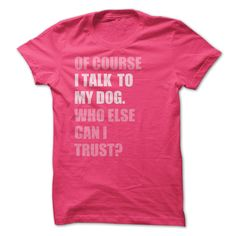 Of Course I Talk to My Dog Who Else Can I Trust T Shirt