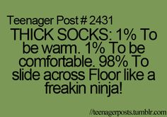 Teenager Post - THICK SOCKS: To be warm. To be comfortable. To slide across Floor like freakin ninja! 9gag Funny, Funny Relatable Memes, Funny Quotes, Stupid Funny, Relatable Posts, Funny Teenager Quotes, Funny Comebacks, True Memes, Funny Teen Posts