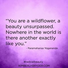 """""""You are a wildflower, a beauty unsurpassed. Nowhere in the world is there another exactly like you."""" - Paramahansa Yogananda"""
