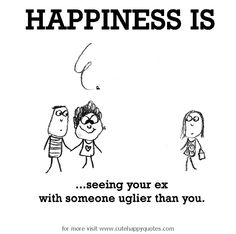 Happiness is, seeing your ex with someone uglier than you. - Cute Happy Quotes