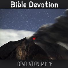 "Devotion:Rev12:11-16 (excerpt)""...Therefore rejoice,you heavens & you who dwell in them!But woe to the earth & the sea,because the devil has gone down to you!He is filled with fury,because he knows that his time is short.""When the dragon saw that he had been hurled to the earth,he pursued the woman who had given birth to the male child...But the earth helped the woman by opening its mouth and swallowing the river that the dragon had spewed out of his…"