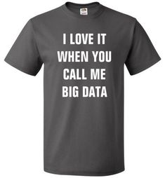 I Love It When You Call Me Big Data Shirt Startup Tee