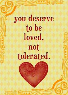 You deserve to be loved, not tolerated.