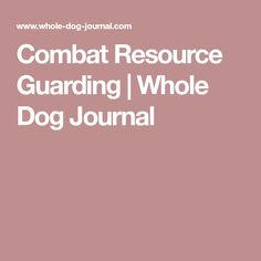 Combat Resource Guarding | Whole Dog Journal
