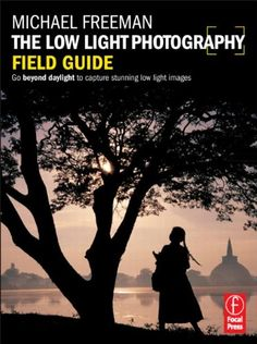 The Low Light Photography Field Guide: The essential guide to getting perfect images in challenging light