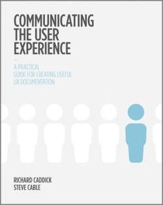 Communicating the User Experience : A Practical Guide for Creating Useful UX Documentation by Caddick, Richard and Cable, Steve