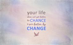 LIFE QUOTES : Your life does not get better by chance it gets better by change Life Quotes Tumblr, Good Life Quotes, Quotes To Live By, Best Quotes, Quote Life, Daily Quotes, Famous Quotes, Quotes Quotes, Tumblr Quotes Wallpaper