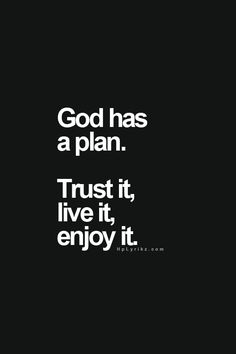 "God Has A Plan - Trust It, and Enjoy It. - 1st Corinthians, 3:8-9, ""Now he that planteth and he that watereth are one; and every man shall receive his own reward according to his own labour. For we are labourers together with God: ye are God's husbandry, ye are God's building"" - http://access-jesus.com/1_Corinthians/1_Corinthians_3_8"