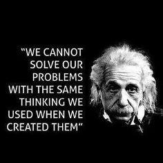 No podemos resolver nuestros problemas con el mismo tipo de razonamiento que usamos para crearlos. Einstein.