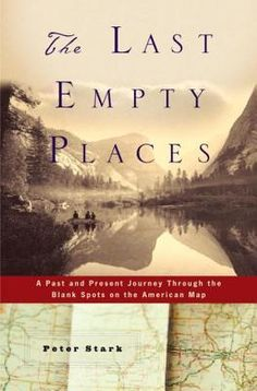 The Last Empty Places: A Past and Present Journey Through the Blank Spots on the American Map