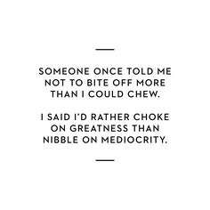 """""""Someone once told me not to bite off more than I could chew. I said I'd rather choke on greatness than nibble on mediocrity."""""""