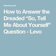 "How to Answer the Dreaded ""So, Tell Me About Yourself"" Question - Levo"