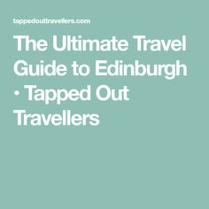 The Ultimate Travel Guide to Edinburgh • Tapped Out Travellers