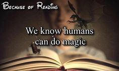 Books are proof that humans are capable of magic<3