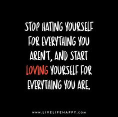 Stop hating yourself for everything you aren't, and start loving yourself for everything that you are.