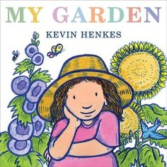 My Garden - Kevin Henkes (One of my favorite authors) You can incorporate math, art, science all at once!