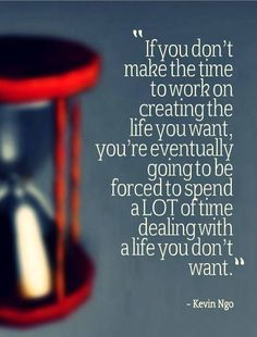 If you don;t make the time to work on creating the life you want, you're eventually going to be forced to spend a LOT of time dealing with a life that you don't want.