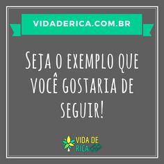 Seja VOCÊ o exemplo que gostaria de seguir! #VidaDeRica