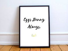 EGGS BENNY ALWAYS printable text. For Eggs Benedict lovers everywhere! Perfect wall decor with cute egg detail. Great for the kitchen breakfast nook.  Simply download the file and print it out in your desired size! It's as easy as that (Does not include frame or boarders). Custom prints available- just send me a message and let me know what you'd like on your wall!