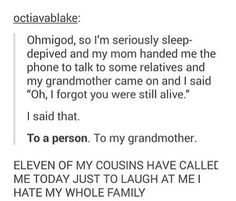 Oh, i forgot you were still alive. Grandmother. Sleep depreived. Sleep-depreived. Sleep deprevation. Sleep-deprevation. 11 of my cousins have called me today just to laugh at me