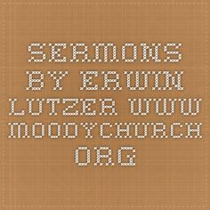 Sermons by Erwin Lutzer www.moodychurch.org